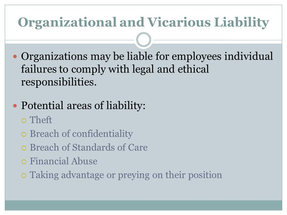 Organizational and Vicarious Liability Organizations may be liable for employees individual failures to comply with legal and ethical responsibilities
