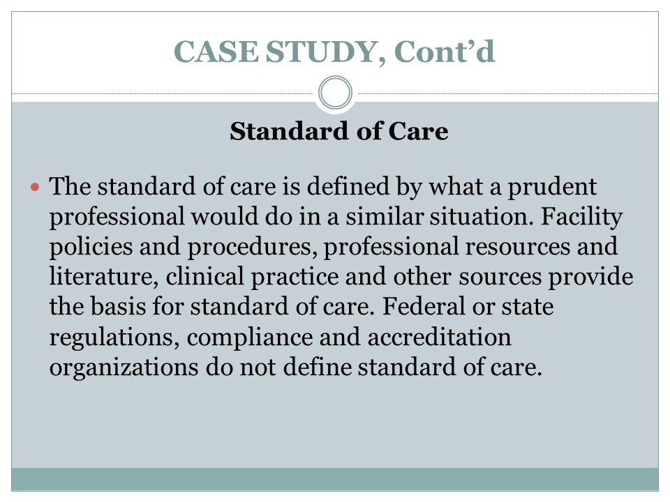 CASE STUDY, Cont'd In this case, although the CNAs are not considered professionals, the nurse supervisor, who was the only nurse employed at the facility, must ensure their treatment of the resident is consistent with the standard of care.