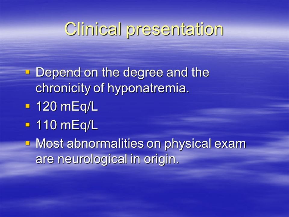Clinical presentation  Depend on the degree and the chronicity of hyponatremia.