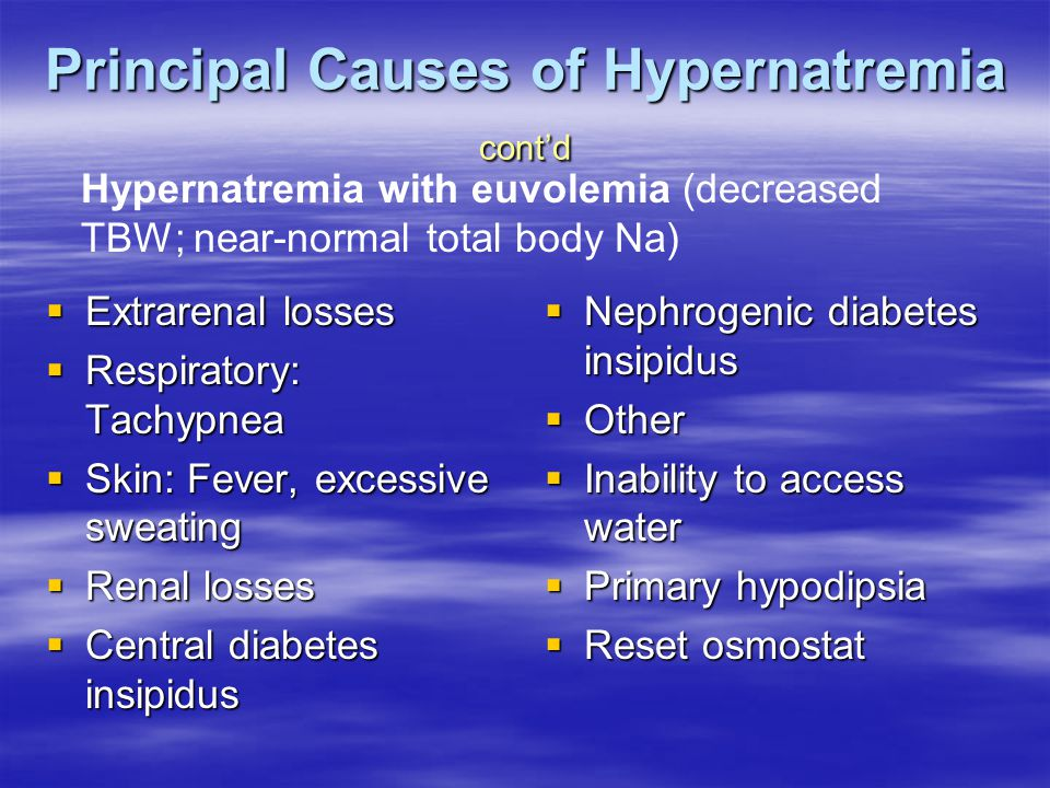 Principal Causes of Hypernatremia cont'd  Extrarenal losses  Respiratory: Tachypnea  Skin: Fever, excessive sweating  Renal losses  Central diabetes insipidus  Nephrogenic diabetes insipidus  Other  Inability to access water  Primary hypodipsia  Reset osmostat Hypernatremia with euvolemia (decreased TBW; near-normal total body Na)