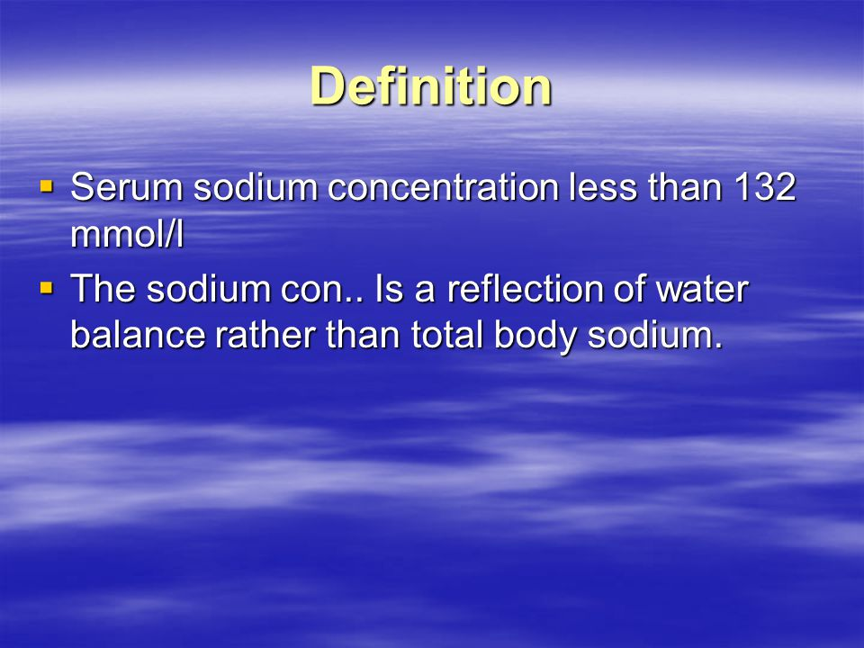 Definition  Serum sodium concentration less than 132 mmol/l  The sodium con..
