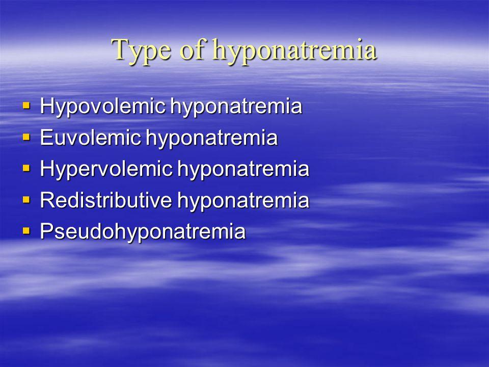 Type of hyponatremia  Hypovolemic hyponatremia  Euvolemic hyponatremia  Hypervolemic hyponatremia  Redistributive hyponatremia  Pseudohyponatremia