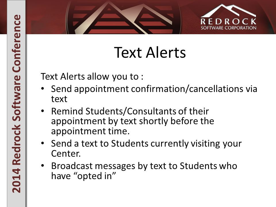 2014 Redrock Software Conference Text Alerts Text Alerts allow you to : Send appointment confirmation/cancellations via text Remind Students/Consultants of their appointment by text shortly before the appointment time.
