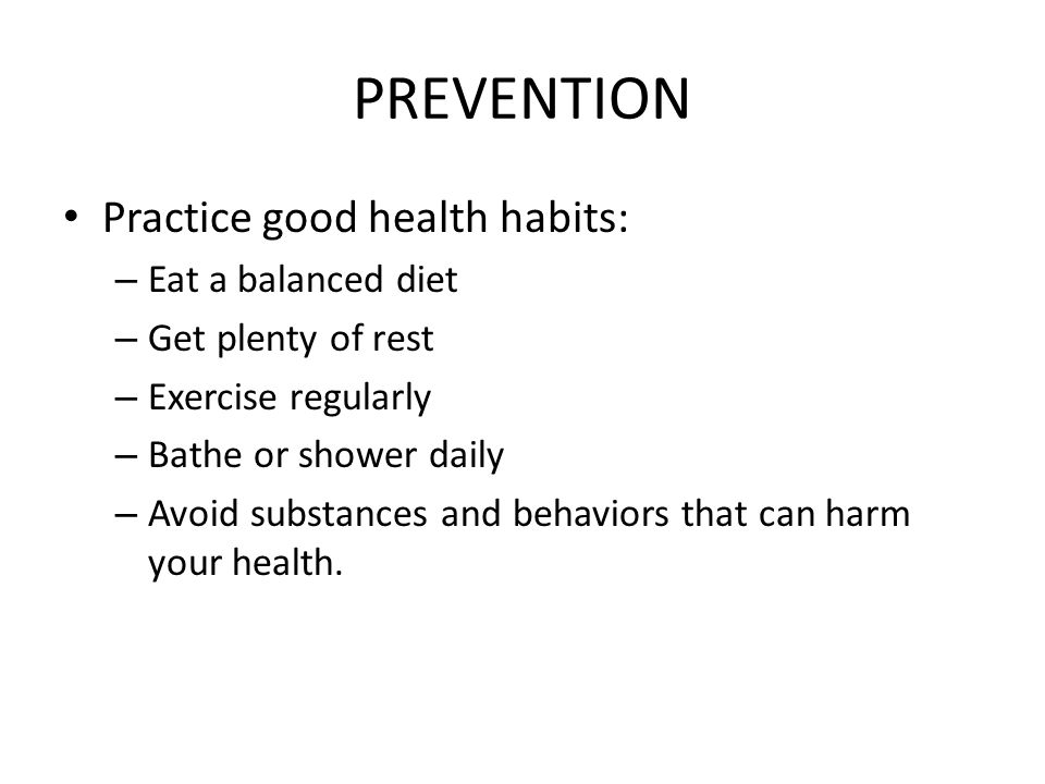 PREVENTION Practice good health habits: – Eat a balanced diet – Get plenty of rest – Exercise regularly – Bathe or shower daily – Avoid substances and behaviors that can harm your health.