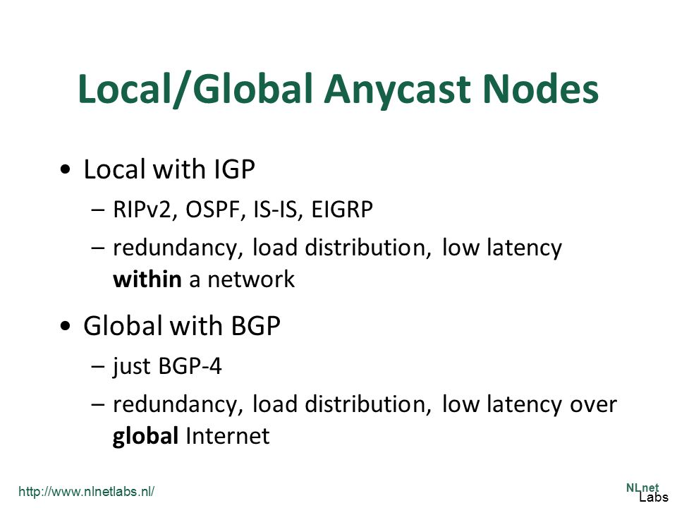 http://www.nlnetlabs.nl/ NLnet Labs Local/Global Anycast Nodes Local with IGP –RIPv2, OSPF, IS-IS, EIGRP –redundancy, load distribution, low latency w