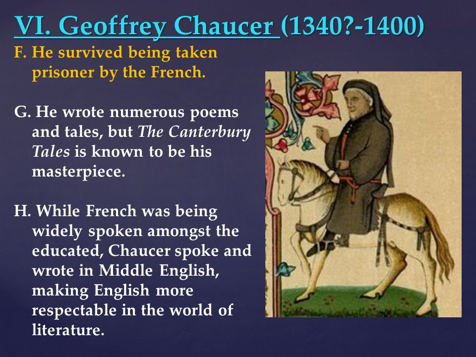 VI. Geoffrey Chaucer (1340?-1400) F.He survived being taken prisoner by the French. G. He wrote numerous poems and tales, but The Canterbury Tales is