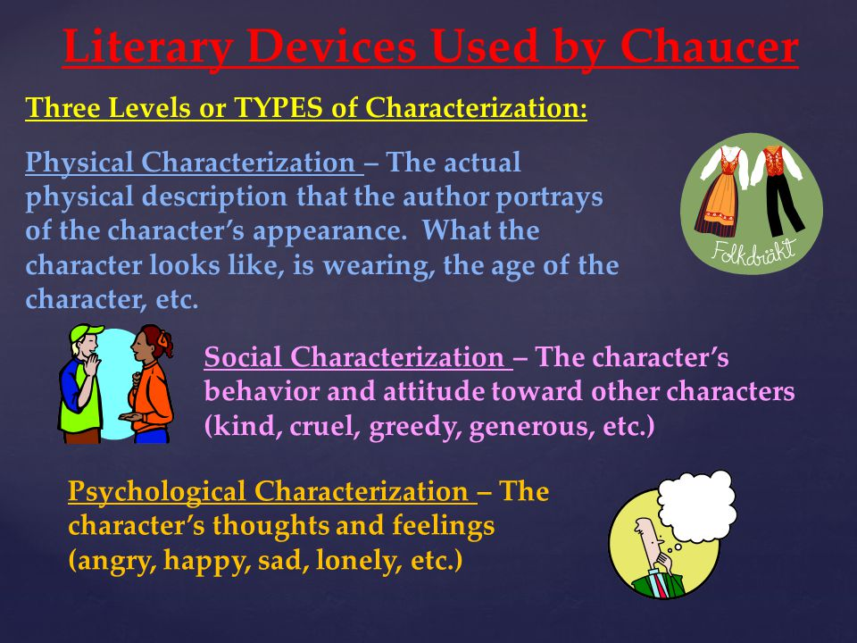 Literary Devices Used by Chaucer Three Levels or TYPES of Characterization: Physical Characterization – The actual physical description that the autho
