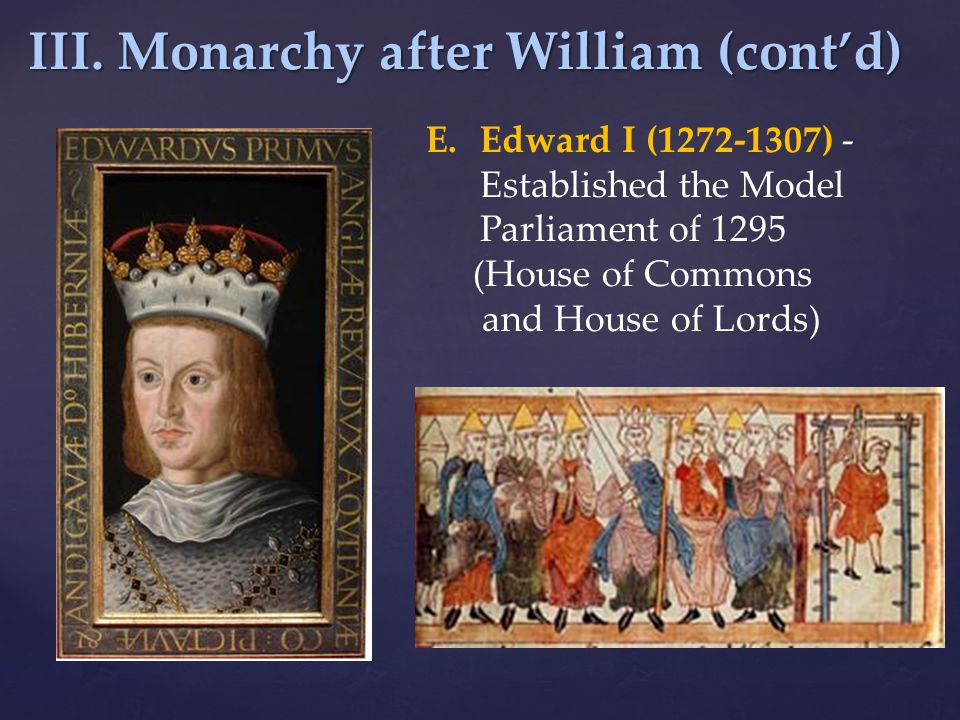 III. Monarchy after William (cont'd) E.Edward I (1272-1307) - Established the Model Parliament of 1295 (House of Commons and House of Lords)