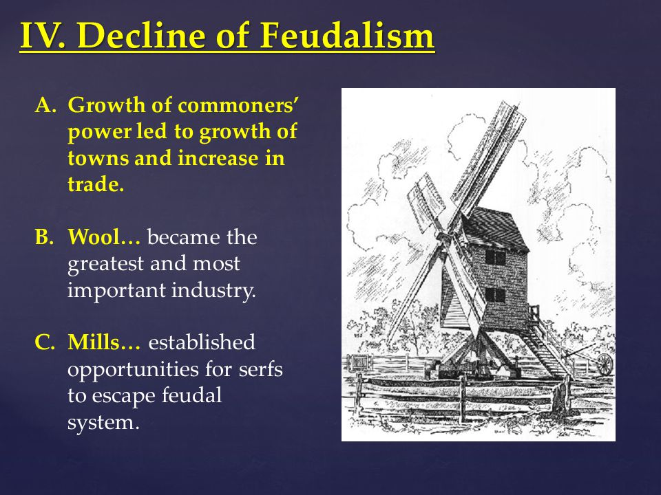 IV. Decline of Feudalism A.Growth of commoners' power led to growth of towns and increase in trade. B.Wool… became the greatest and most important ind