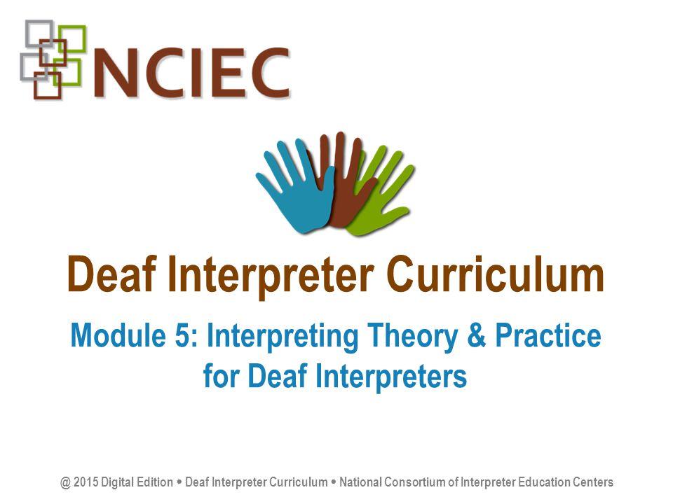 Deaf Interpreter Curriculum Module 5: Interpreting Theory & Practice for Deaf Interpreters @ 2015 Digital Edition  Deaf Interpreter Curriculum  National Consortium of Interpreter Education Centers