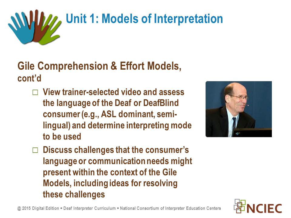@ 2015 Digital Edition  Deaf Interpreter Curriculum  National Consortium of Interpreter Education Centers Gile Comprehension & Effort Models, cont'd  View trainer-selected video and assess the language of the Deaf or DeafBlind consumer (e.g., ASL dominant, semi- lingual) and determine interpreting mode to be used  Discuss challenges that the consumer's language or communication needs might present within the context of the Gile Models, including ideas for resolving these challenges Unit 1: Models of Interpretation