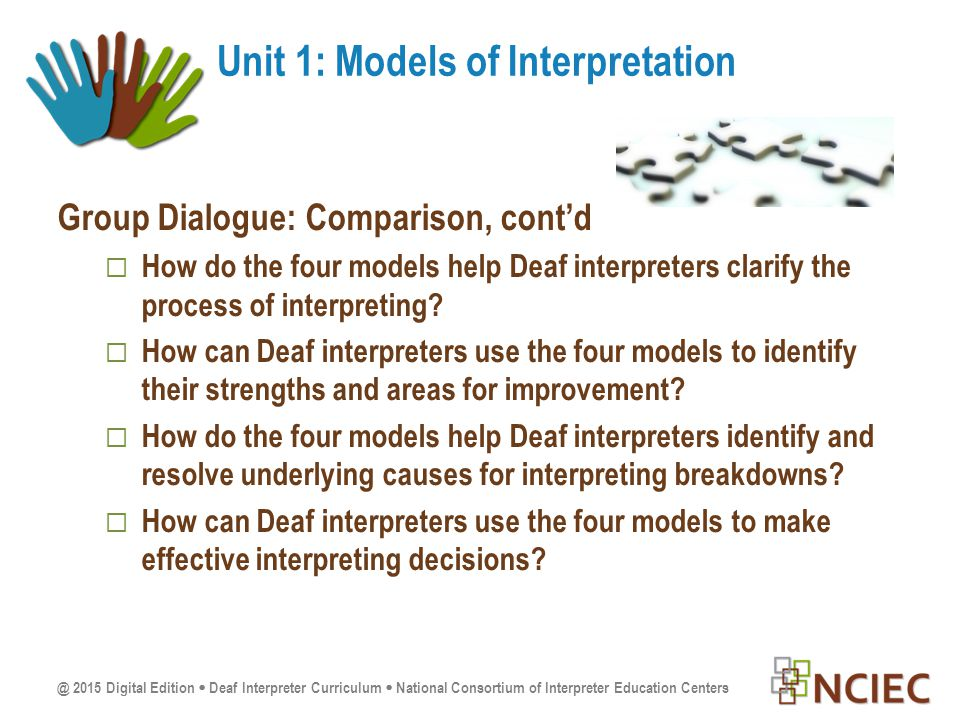 @ 2015 Digital Edition  Deaf Interpreter Curriculum  National Consortium of Interpreter Education Centers Group Dialogue: Comparison, cont'd  How do the four models help Deaf interpreters clarify the process of interpreting.