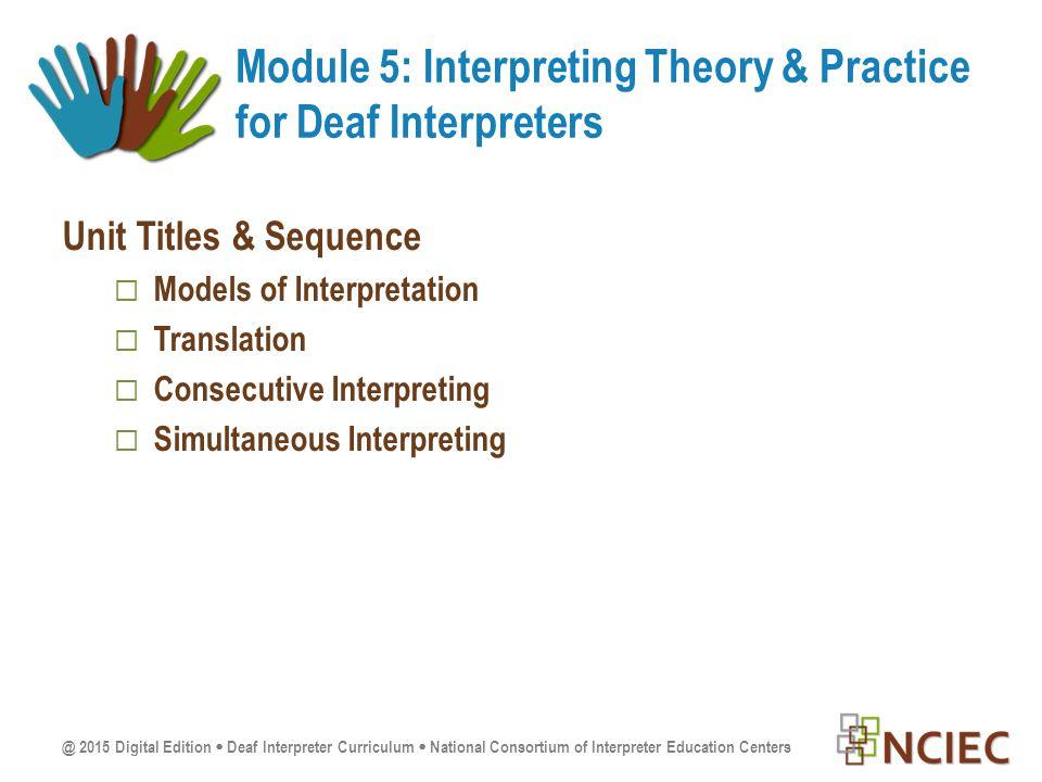 Unit Titles & Sequence  Models of Interpretation  Translation  Consecutive Interpreting  Simultaneous Interpreting Module 5: Interpreting Theory & Practice for Deaf Interpreters
