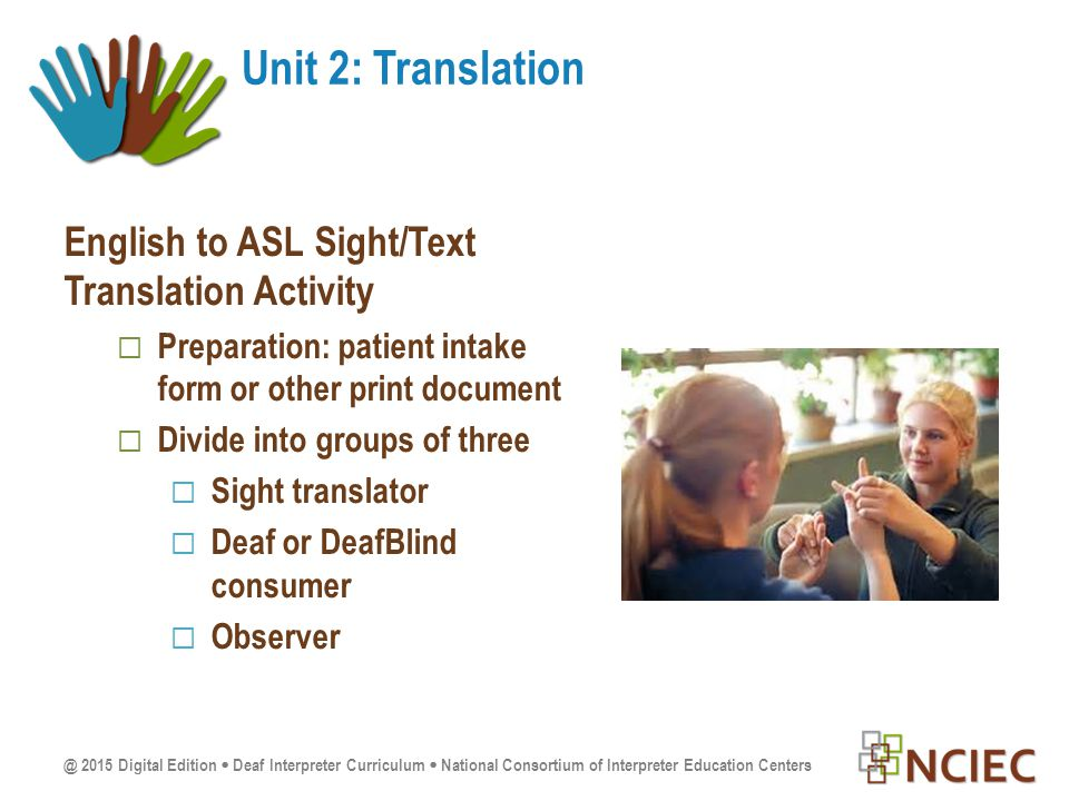 @ 2015 Digital Edition  Deaf Interpreter Curriculum  National Consortium of Interpreter Education Centers English to ASL Sight/Text Translation Activity  Preparation: patient intake form or other print document  Divide into groups of three  Sight translator  Deaf or DeafBlind consumer  Observer Unit 2: Translation