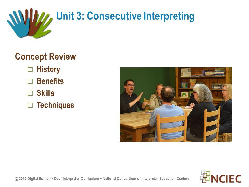 @ 2015 Digital Edition  Deaf Interpreter Curriculum  National Consortium of Interpreter Education Centers Concept Review  History  Benefits  Skills  Techniques Unit 3: Consecutive Interpreting