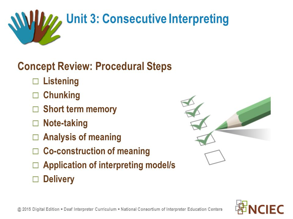 @ 2015 Digital Edition  Deaf Interpreter Curriculum  National Consortium of Interpreter Education Centers Concept Review: Procedural Steps  Listening  Chunking  Short term memory  Note-taking  Analysis of meaning  Co-construction of meaning  Application of interpreting model/s  Delivery Unit 3: Consecutive Interpreting