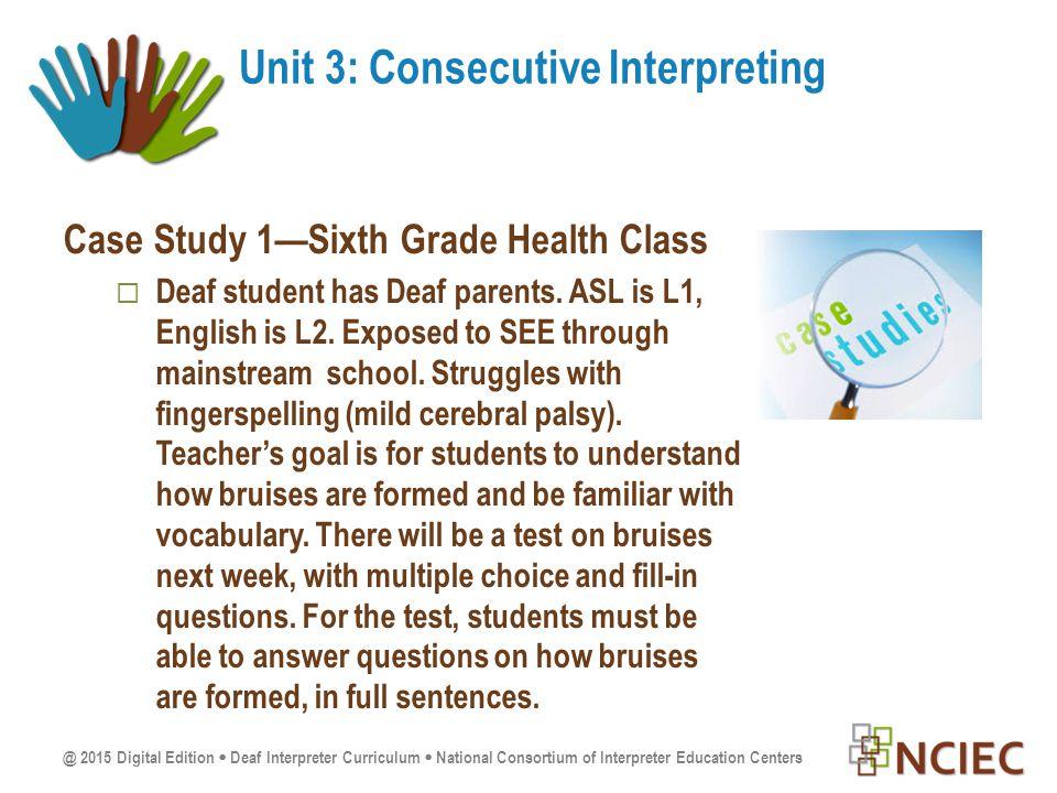 @ 2015 Digital Edition  Deaf Interpreter Curriculum  National Consortium of Interpreter Education Centers Case Study 1—Sixth Grade Health Class  Deaf student has Deaf parents.