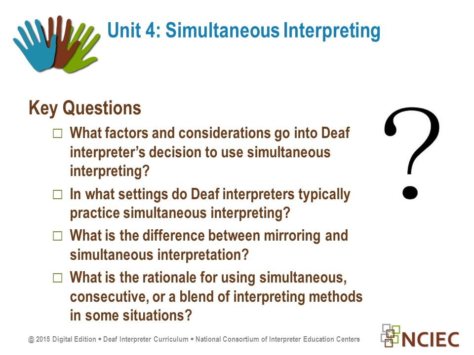 @ 2015 Digital Edition  Deaf Interpreter Curriculum  National Consortium of Interpreter Education Centers Key Questions  What factors and considerations go into Deaf interpreter's decision to use simultaneous interpreting.