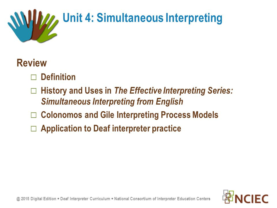 @ 2015 Digital Edition  Deaf Interpreter Curriculum  National Consortium of Interpreter Education Centers Review  Definition  History and Uses in The Effective Interpreting Series: Simultaneous Interpreting from English  Colonomos and Gile Interpreting Process Models  Application to Deaf interpreter practice Unit 4: Simultaneous Interpreting