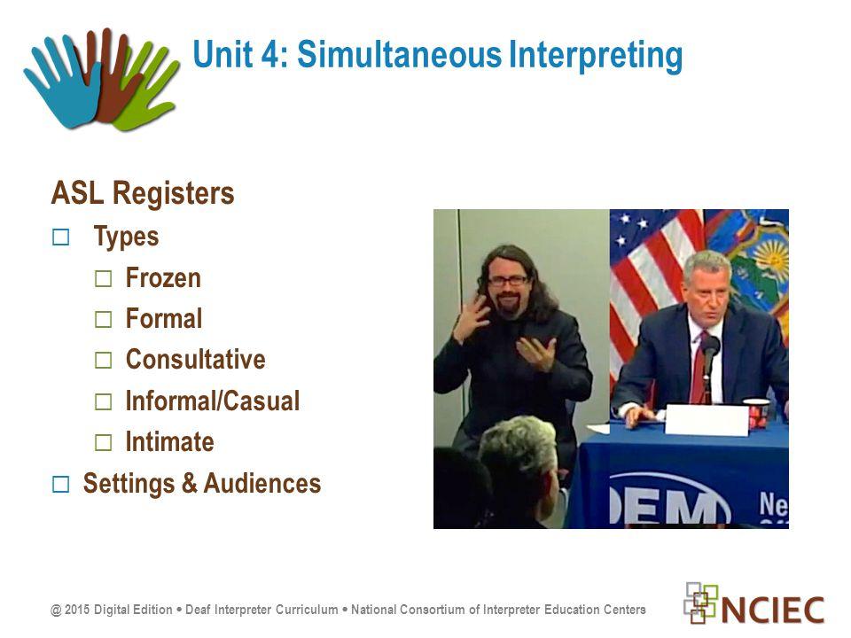 @ 2015 Digital Edition  Deaf Interpreter Curriculum  National Consortium of Interpreter Education Centers ASL Registers  Types  Frozen  Formal  Consultative  Informal/Casual  Intimate  Settings & Audiences Unit 4: Simultaneous Interpreting