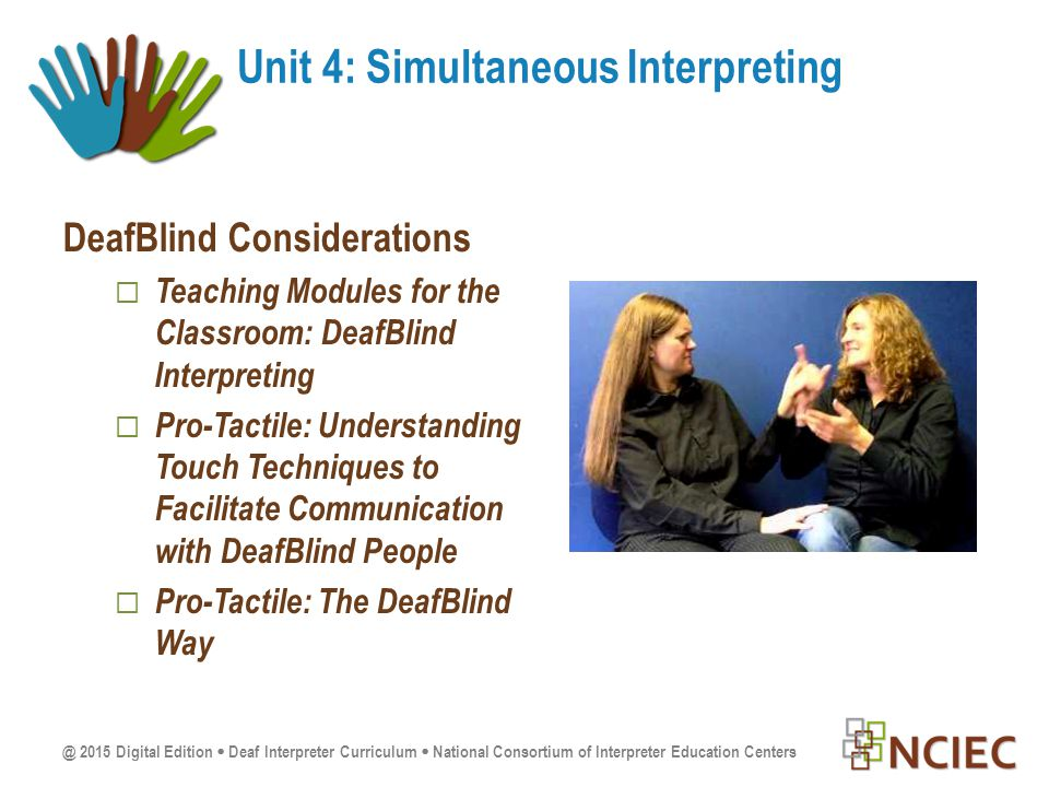 @ 2015 Digital Edition  Deaf Interpreter Curriculum  National Consortium of Interpreter Education Centers DeafBlind Considerations  Teaching Modules for the Classroom: DeafBlind Interpreting  Pro-Tactile: Understanding Touch Techniques to Facilitate Communication with DeafBlind People  Pro-Tactile: The DeafBlind Way Unit 4: Simultaneous Interpreting