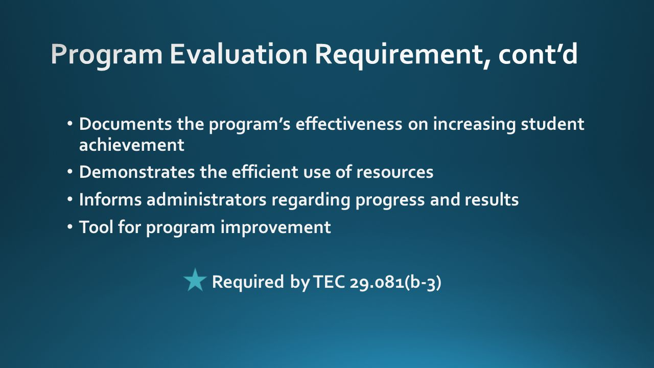 Documents the program's effectiveness on increasing student achievement Demonstrates the efficient use of resources Informs administrators regarding progress and results Tool for program improvement Required by TEC 29.081(b-3)