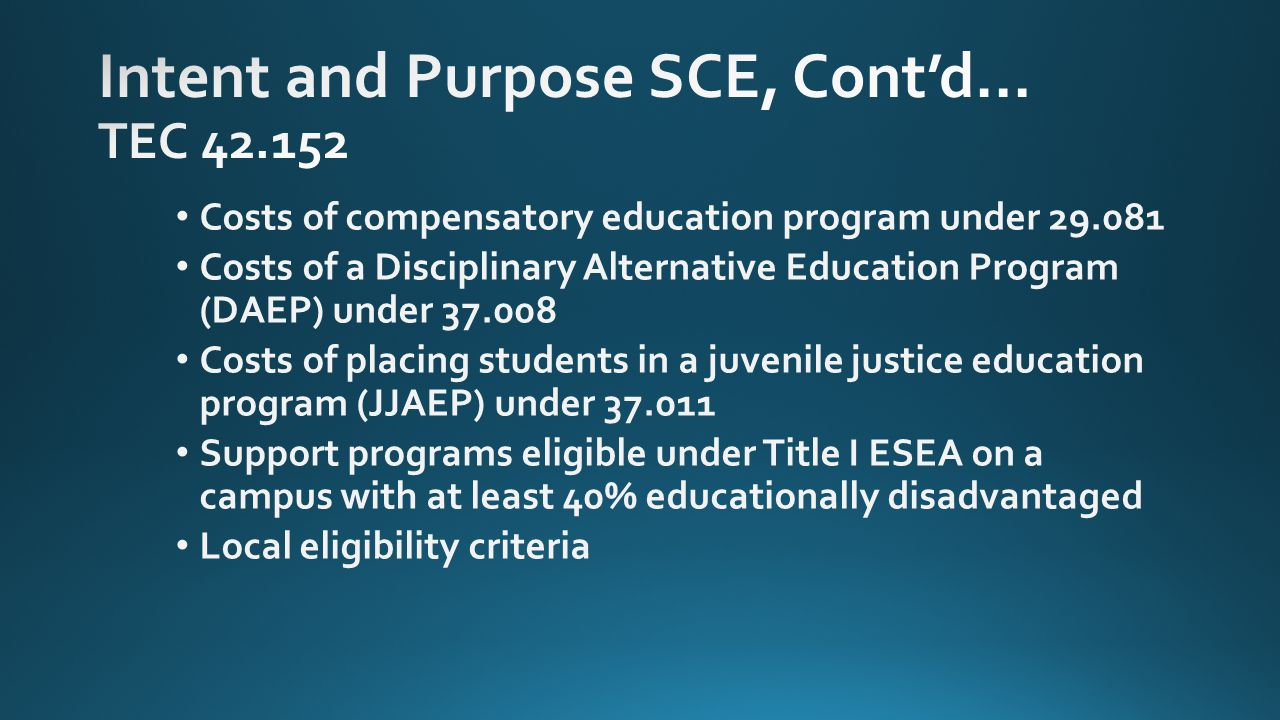 Costs of compensatory education program under 29.081 Costs of a Disciplinary Alternative Education Program (DAEP) under 37.008 Costs of placing students in a juvenile justice education program (JJAEP) under 37.011 Support programs eligible under Title I ESEA on a campus with at least 40% educationally disadvantaged Local eligibility criteria