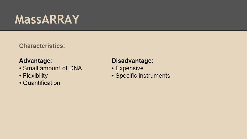 MassARRAY Characteristics: Advantage: Small amount of DNA Flexibility Quantification Disadvantage: Expensive Specific instruments