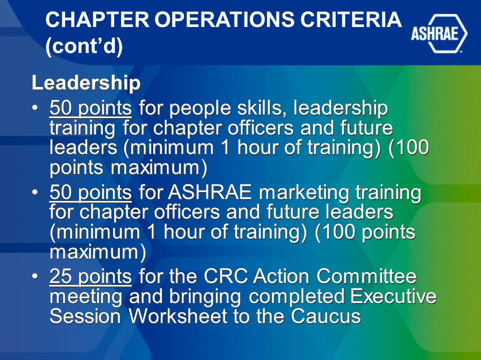 CHAPTER OPERATIONS CRITERIA (cont'd) Leadership 50 points for people skills, leadership training for chapter officers and future leaders (minimum 1 hour of training) (100 points maximum) 50 points for ASHRAE marketing training for chapter officers and future leaders (minimum 1 hour of training) (100 points maximum) 25 points for the CRC Action Committee meeting and bringing completed Executive Session Worksheet to the Caucus Leadership 50 points for people skills, leadership training for chapter officers and future leaders (minimum 1 hour of training) (100 points maximum) 50 points for ASHRAE marketing training for chapter officers and future leaders (minimum 1 hour of training) (100 points maximum) 25 points for the CRC Action Committee meeting and bringing completed Executive Session Worksheet to the Caucus