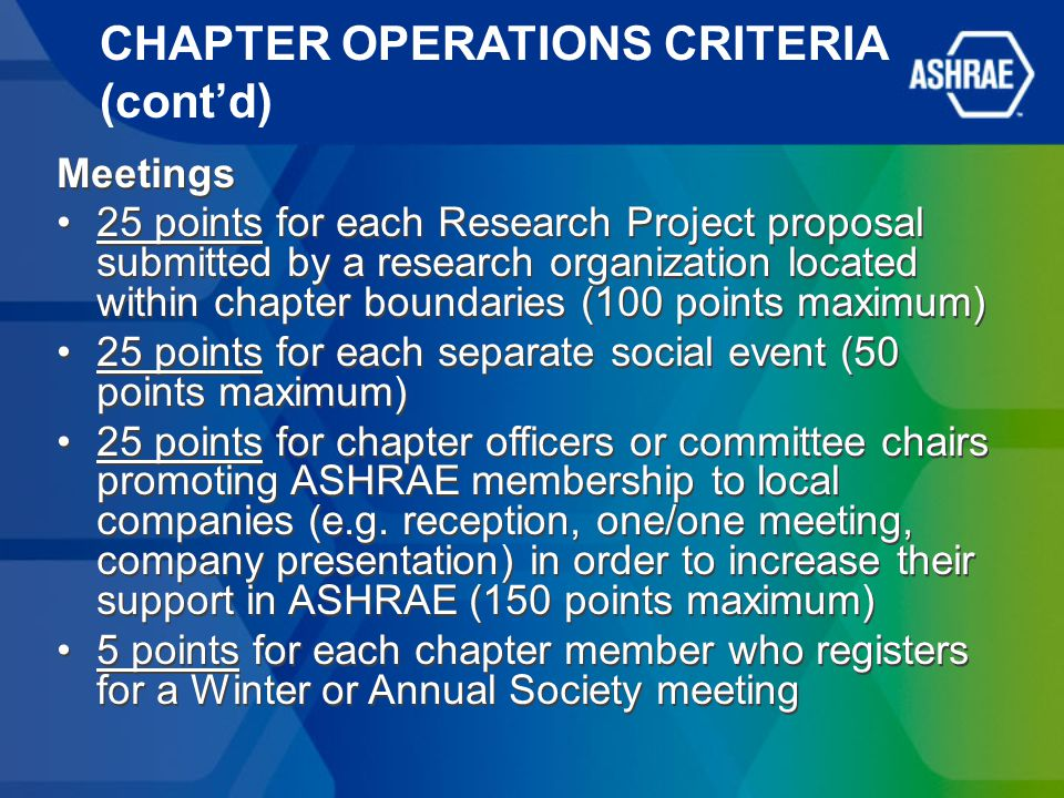 CHAPTER OPERATIONS CRITERIA (cont'd) Meetings 25 points for each Research Project proposal submitted by a research organization located within chapter boundaries (100 points maximum) 25 points for each separate social event (50 points maximum) 25 points for chapter officers or committee chairs promoting ASHRAE membership to local companies (e.g.