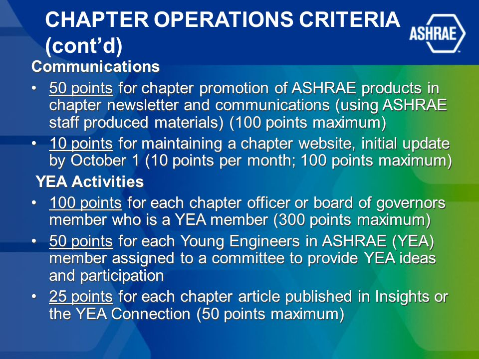 CHAPTER OPERATIONS CRITERIA (cont'd) Communications 50 points for chapter promotion of ASHRAE products in chapter newsletter and communications (using ASHRAE staff produced materials) (100 points maximum) 10 points for maintaining a chapter website, initial update by October 1 (10 points per month; 100 points maximum) YEA Activities 100 points for each chapter officer or board of governors member who is a YEA member (300 points maximum) 50 points for each Young Engineers in ASHRAE (YEA) member assigned to a committee to provide YEA ideas and participation 25 points for each chapter article published in Insights or the YEA Connection (50 points maximum) Communications 50 points for chapter promotion of ASHRAE products in chapter newsletter and communications (using ASHRAE staff produced materials) (100 points maximum) 10 points for maintaining a chapter website, initial update by October 1 (10 points per month; 100 points maximum) YEA Activities 100 points for each chapter officer or board of governors member who is a YEA member (300 points maximum) 50 points for each Young Engineers in ASHRAE (YEA) member assigned to a committee to provide YEA ideas and participation 25 points for each chapter article published in Insights or the YEA Connection (50 points maximum)
