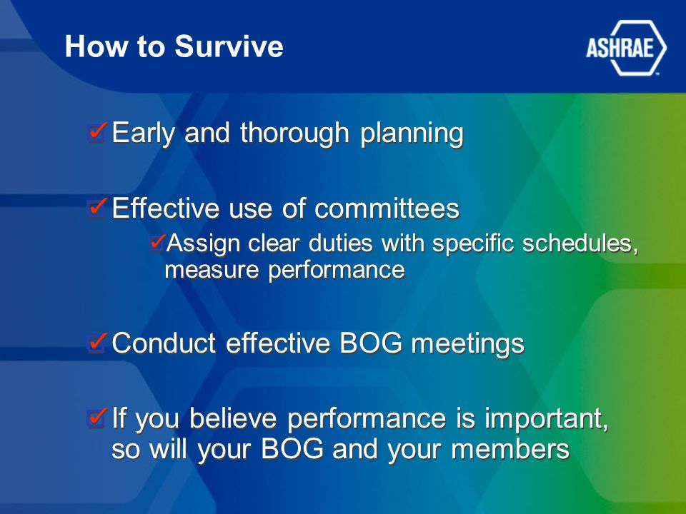 How to Survive Early and thorough planning Effective use of committees Assign clear duties with specific schedules, measure performance Conduct effective BOG meetings If you believe performance is important, so will your BOG and your members Early and thorough planning Effective use of committees Assign clear duties with specific schedules, measure performance Conduct effective BOG meetings If you believe performance is important, so will your BOG and your members