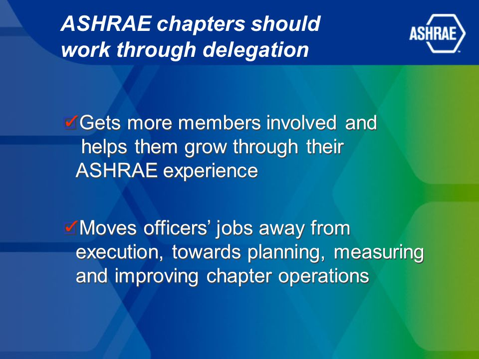 Gets more members involved and helps them grow through their ASHRAE experience Moves officers' jobs away from execution, towards planning, measuring and improving chapter operations Gets more members involved and helps them grow through their ASHRAE experience Moves officers' jobs away from execution, towards planning, measuring and improving chapter operations ASHRAE chapters should work through delegation