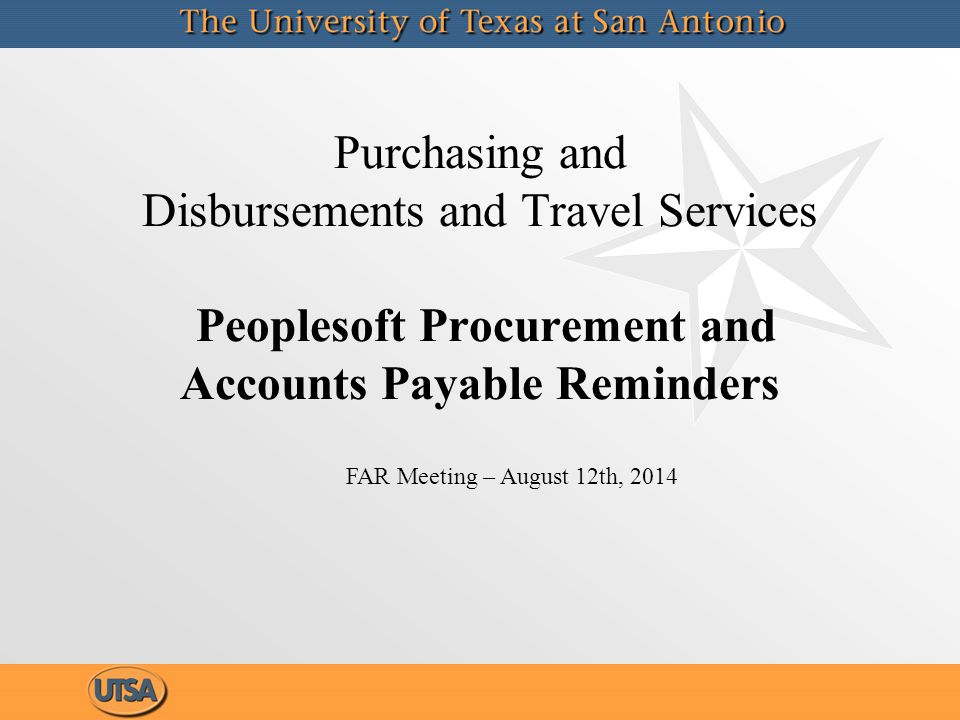 Purchasing and Disbursements and Travel Services Peoplesoft Procurement and Accounts Payable Reminders FAR Meeting – August 12th, 2014