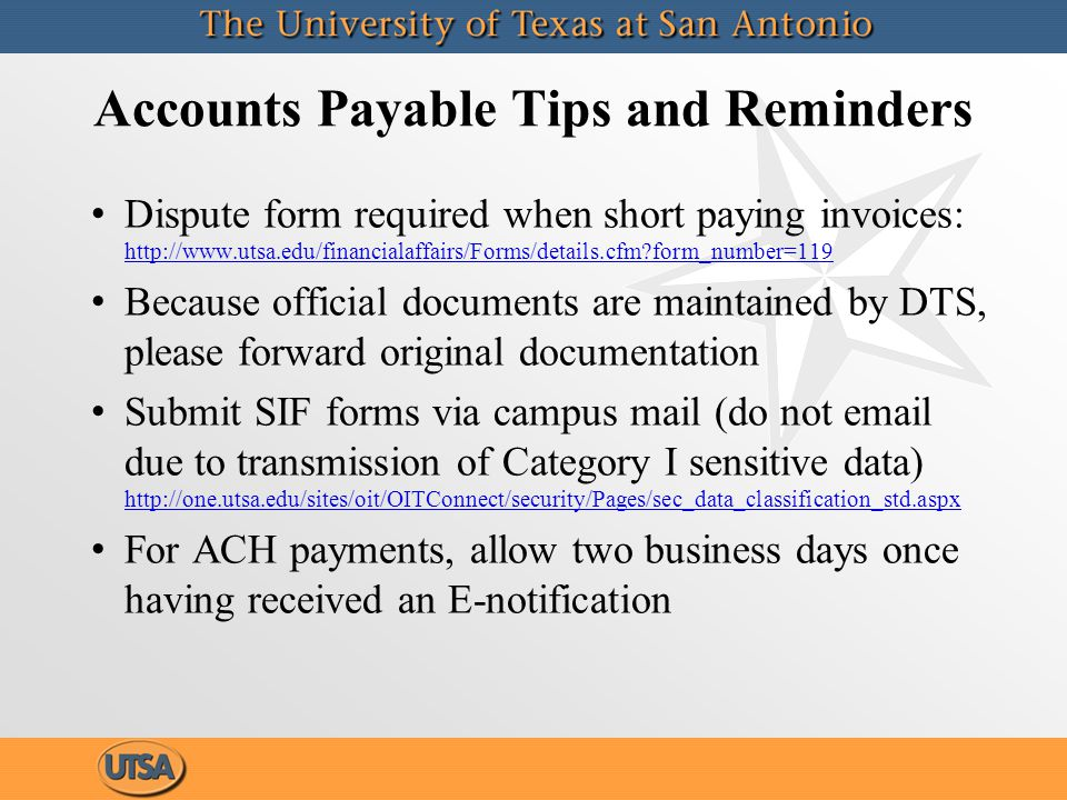 Accounts Payable Tips and Reminders Dispute form required when short paying invoices: http://www.utsa.edu/financialaffairs/Forms/details.cfm form_number=119 http://www.utsa.edu/financialaffairs/Forms/details.cfm form_number=119 Because official documents are maintained by DTS, please forward original documentation Submit SIF forms via campus mail (do not email due to transmission of Category I sensitive data) http://one.utsa.edu/sites/oit/OITConnect/security/Pages/sec_data_classification_std.aspx http://one.utsa.edu/sites/oit/OITConnect/security/Pages/sec_data_classification_std.aspx For ACH payments, allow two business days once having received an E-notification Dispute form required when short paying invoices: http://www.utsa.edu/financialaffairs/Forms/details.cfm form_number=119 http://www.utsa.edu/financialaffairs/Forms/details.cfm form_number=119 Because official documents are maintained by DTS, please forward original documentation Submit SIF forms via campus mail (do not email due to transmission of Category I sensitive data) http://one.utsa.edu/sites/oit/OITConnect/security/Pages/sec_data_classification_std.aspx http://one.utsa.edu/sites/oit/OITConnect/security/Pages/sec_data_classification_std.aspx For ACH payments, allow two business days once having received an E-notification