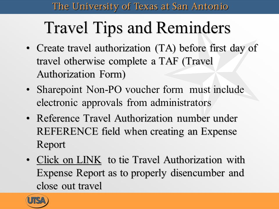 Travel Tips and Reminders (cont'd) An Expense Report is required to settle no cost to UTSA travel (select TA encumbrance under expense type and then Non-Reimburseable under details)An Expense Report is required to settle no cost to UTSA travel (select TA encumbrance under expense type and then Non-Reimburseable under details) Create Expense Report to clear cash advance (Click on LINK to tie Expense Report to Cash Advance)Create Expense Report to clear cash advance (Click on LINK to tie Expense Report to Cash Advance) Submit TAF to change or disencumber travel encumbrances (corrections can no longer be done at the dept level)Submit TAF to change or disencumber travel encumbrances (corrections can no longer be done at the dept level) An Expense Report is required to settle no cost to UTSA travel (select TA encumbrance under expense type and then Non-Reimburseable under details)An Expense Report is required to settle no cost to UTSA travel (select TA encumbrance under expense type and then Non-Reimburseable under details) Create Expense Report to clear cash advance (Click on LINK to tie Expense Report to Cash Advance)Create Expense Report to clear cash advance (Click on LINK to tie Expense Report to Cash Advance) Submit TAF to change or disencumber travel encumbrances (corrections can no longer be done at the dept level)Submit TAF to change or disencumber travel encumbrances (corrections can no longer be done at the dept level)