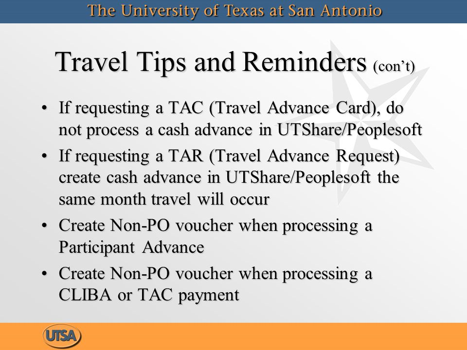 Travel Tips and Reminders (con't) If requesting a TAC (Travel Advance Card), do not process a cash advance in UTShare/PeoplesoftIf requesting a TAC (Travel Advance Card), do not process a cash advance in UTShare/Peoplesoft If requesting a TAR (Travel Advance Request) create cash advance in UTShare/Peoplesoft the same month travel will occurIf requesting a TAR (Travel Advance Request) create cash advance in UTShare/Peoplesoft the same month travel will occur Create Non-PO voucher when processing a Participant AdvanceCreate Non-PO voucher when processing a Participant Advance Create Non-PO voucher when processing a CLIBA or TAC paymentCreate Non-PO voucher when processing a CLIBA or TAC payment If requesting a TAC (Travel Advance Card), do not process a cash advance in UTShare/PeoplesoftIf requesting a TAC (Travel Advance Card), do not process a cash advance in UTShare/Peoplesoft If requesting a TAR (Travel Advance Request) create cash advance in UTShare/Peoplesoft the same month travel will occurIf requesting a TAR (Travel Advance Request) create cash advance in UTShare/Peoplesoft the same month travel will occur Create Non-PO voucher when processing a Participant AdvanceCreate Non-PO voucher when processing a Participant Advance Create Non-PO voucher when processing a CLIBA or TAC paymentCreate Non-PO voucher when processing a CLIBA or TAC payment