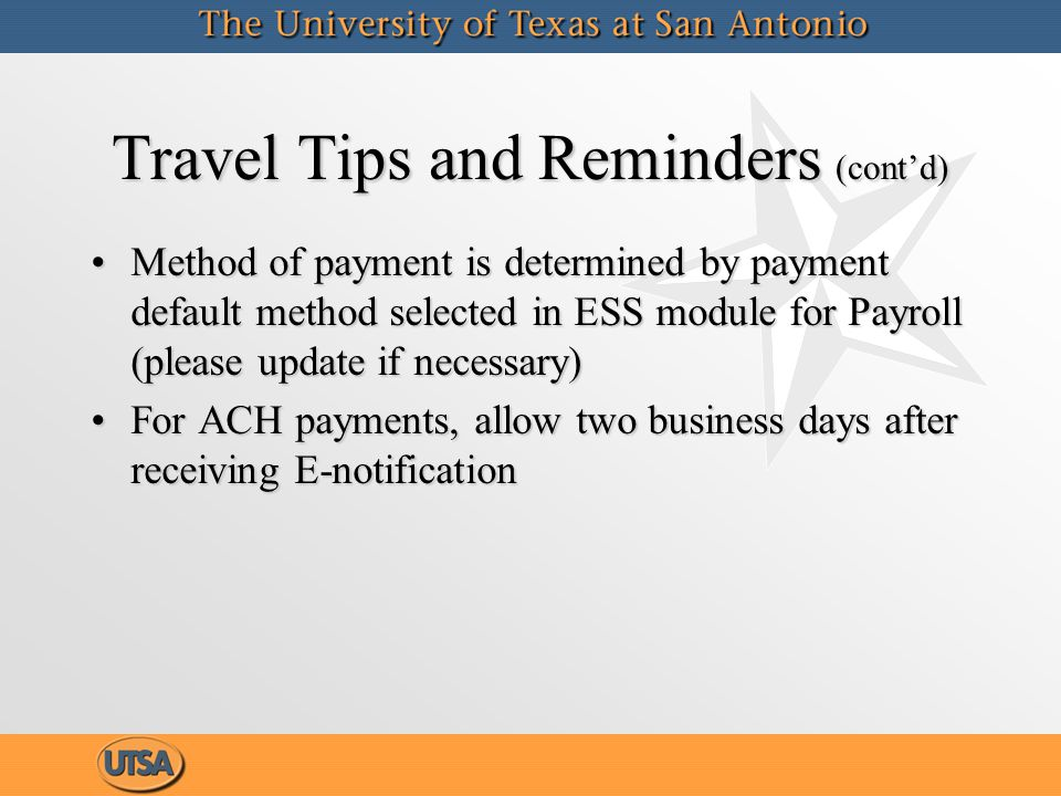 Travel Tips and Reminders (cont'd) Method of payment is determined by payment default method selected in ESS module for Payroll (please update if necessary)Method of payment is determined by payment default method selected in ESS module for Payroll (please update if necessary) For ACH payments, allow two business days after receiving E-notificationFor ACH payments, allow two business days after receiving E-notification Method of payment is determined by payment default method selected in ESS module for Payroll (please update if necessary)Method of payment is determined by payment default method selected in ESS module for Payroll (please update if necessary) For ACH payments, allow two business days after receiving E-notificationFor ACH payments, allow two business days after receiving E-notification