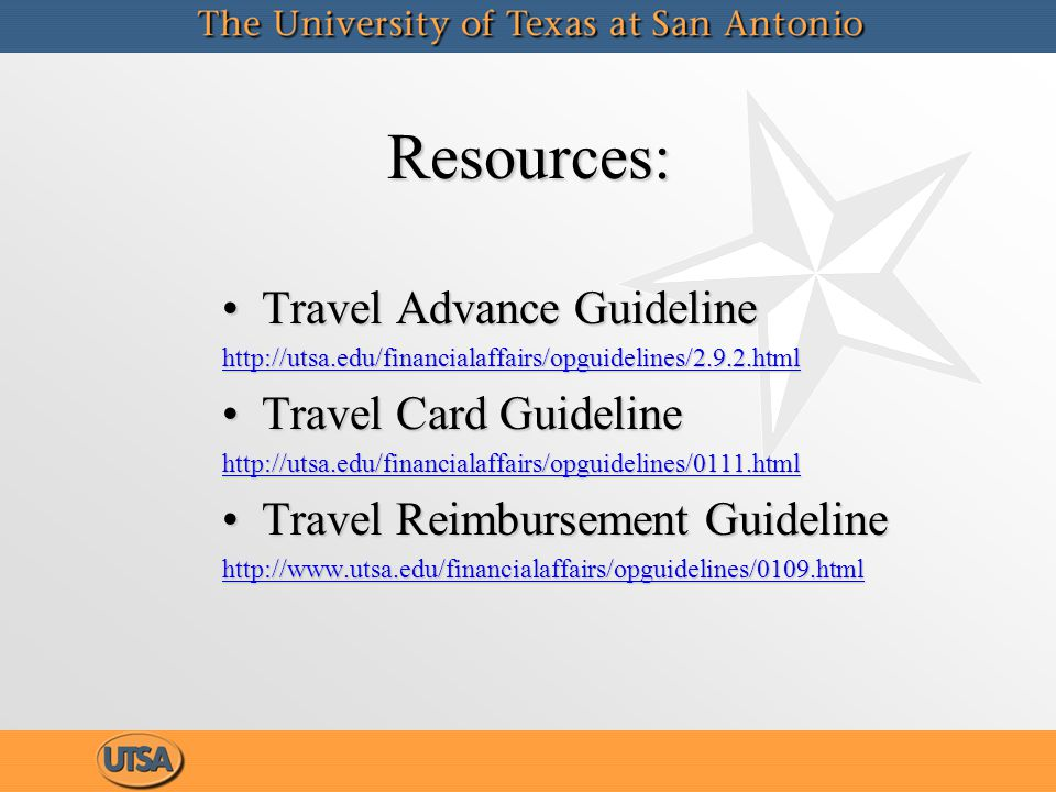 Resources:Resources: Travel Advance GuidelineTravel Advance Guideline http://utsa.edu/financialaffairs/opguidelines/2.9.2.html Travel Card GuidelineTravel Card Guideline http://utsa.edu/financialaffairs/opguidelines/0111.html Travel Reimbursement GuidelineTravel Reimbursement Guideline http://www.utsa.edu/financialaffairs/opguidelines/0109.html Travel Advance GuidelineTravel Advance Guideline http://utsa.edu/financialaffairs/opguidelines/2.9.2.html Travel Card GuidelineTravel Card Guideline http://utsa.edu/financialaffairs/opguidelines/0111.html Travel Reimbursement GuidelineTravel Reimbursement Guideline http://www.utsa.edu/financialaffairs/opguidelines/0109.html