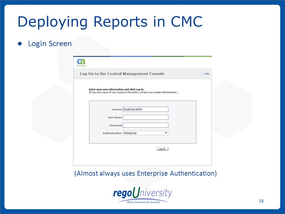 www.regoconsulting.comPhone: 1-888-813-0444 18 ● Login Screen (Almost always uses Enterprise Authentication) Deploying Reports in CMC