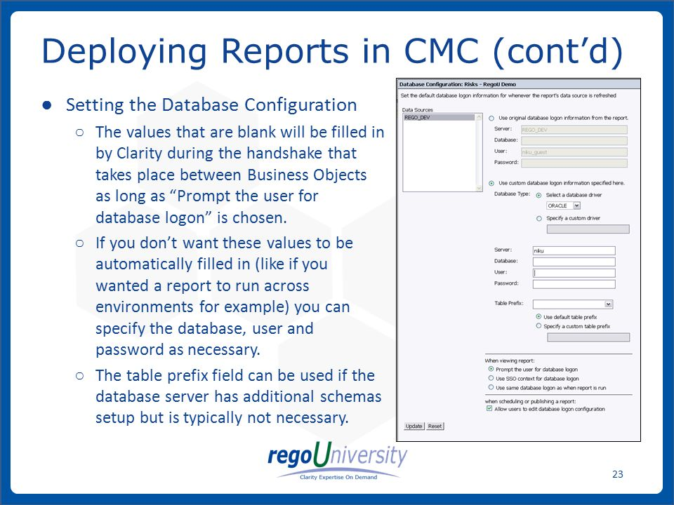 www.regoconsulting.comPhone: 1-888-813-0444 23 ● Setting the Database Configuration ○ The values that are blank will be filled in by Clarity during the handshake that takes place between Business Objects as long as Prompt the user for database logon is chosen.