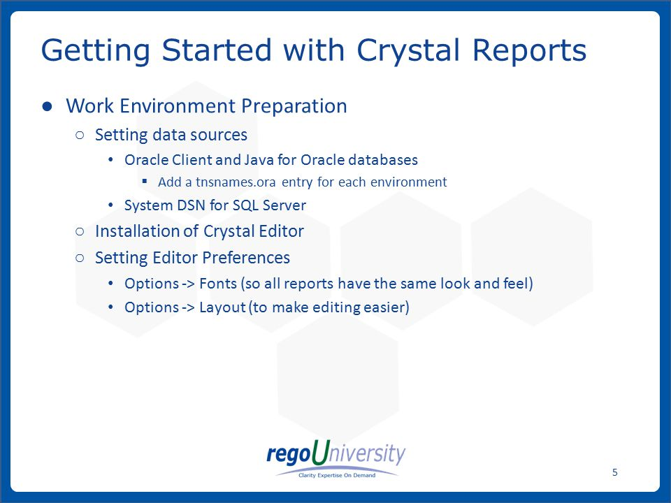 www.regoconsulting.comPhone: 1-888-813-0444 5 ● Work Environment Preparation ○ Setting data sources Oracle Client and Java for Oracle databases  Add a tnsnames.ora entry for each environment System DSN for SQL Server ○ Installation of Crystal Editor ○ Setting Editor Preferences Options -> Fonts (so all reports have the same look and feel) Options -> Layout (to make editing easier) Getting Started with Crystal Reports
