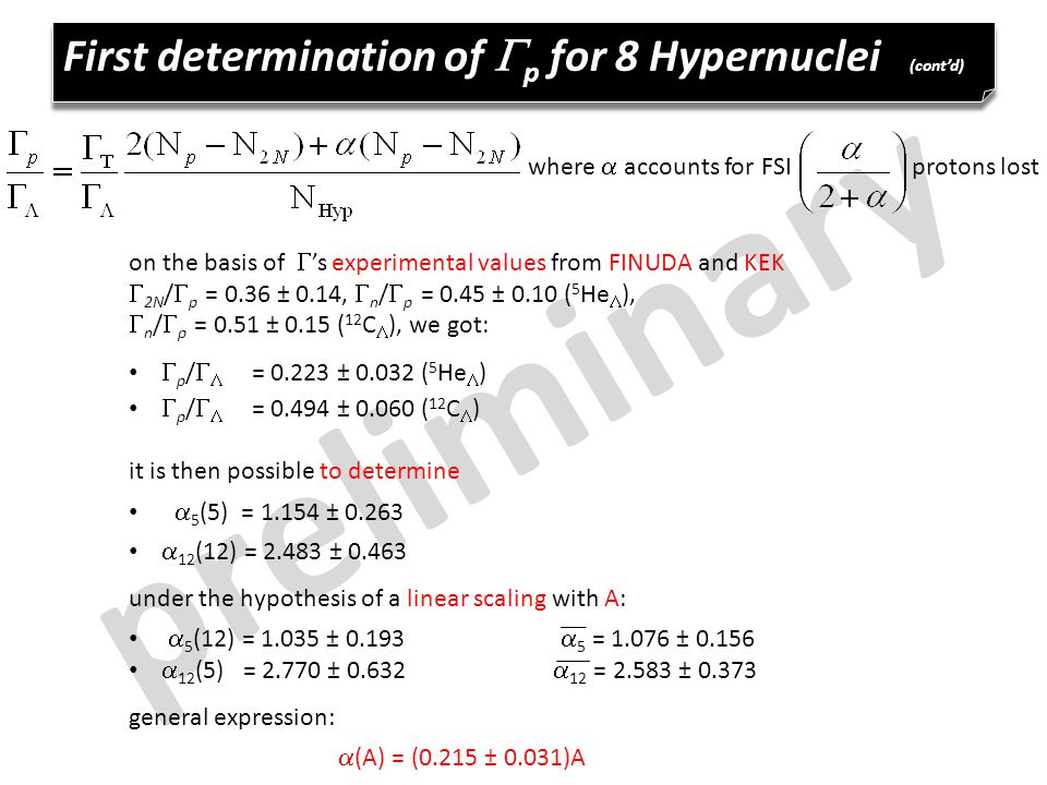 preliminary First determination of  p for 8 Hypernuclei (cont'd) where  accounts for FSI protons lost on the basis of  's  experimental values from FINUDA and KEK  2N /  p = 0.36 ± 0.14,  n /  p = 0.45 ± 0.10 ( 5 He  ),  n /  p = 0.51 ± 0.15 ( 12 C  ), we got:  p /   = ± ( 5 He  )  p /   = ± ( 12 C  ) it is then possible to determine  5 (5) = ±  12 (12) = ± under the hypothesis of a linear scaling with A:  5 (12) = ±  5 = ±  12 (5) = ±  12 = ± general expression:  (A) = (0.215 ± 0.031)A