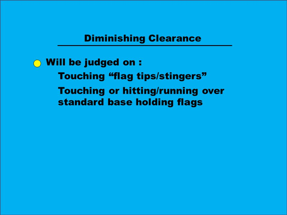 Diminishing Clearance Will be judged on : Touching flag tips/stingers Touching or hitting/running over standard base holding flags