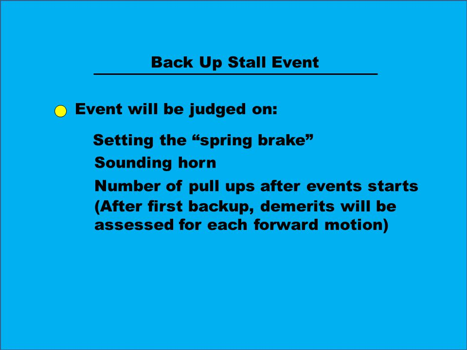 Back Up Stall Event Event will be judged on: Setting the spring brake Sounding horn Number of pull ups after events starts (After first backup, demerits will be assessed for each forward motion)