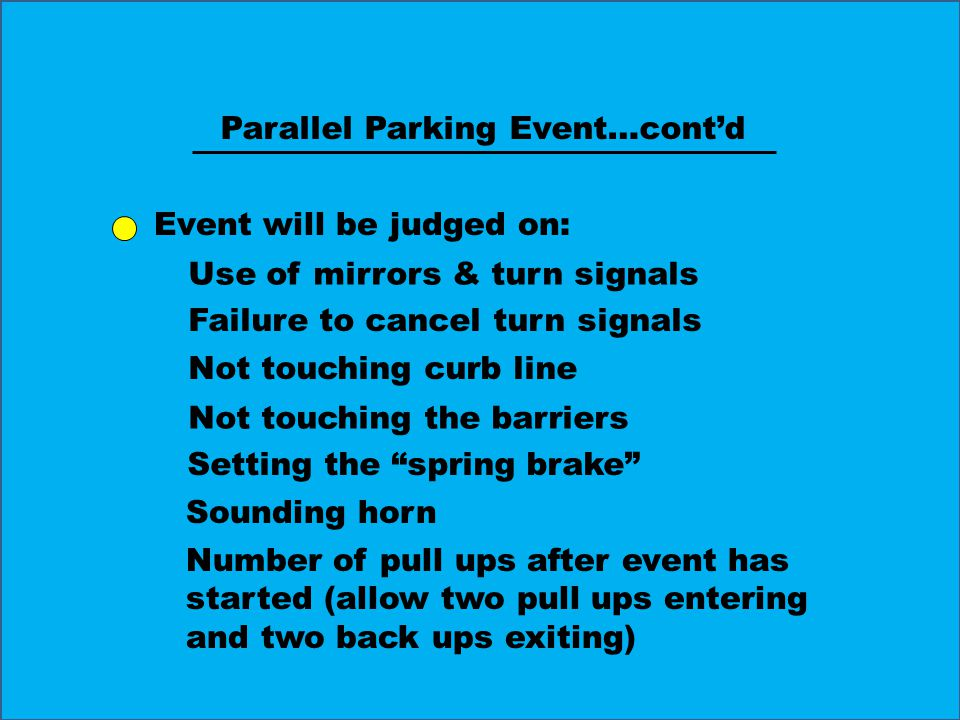 Event will be judged on: Use of mirrors & turn signals Failure to cancel turn signals Not touching curb line Not touching the barriers Setting the spring brake Sounding horn Parallel Parking Event…cont'd Number of pull ups after event has started (allow two pull ups entering and two back ups exiting)
