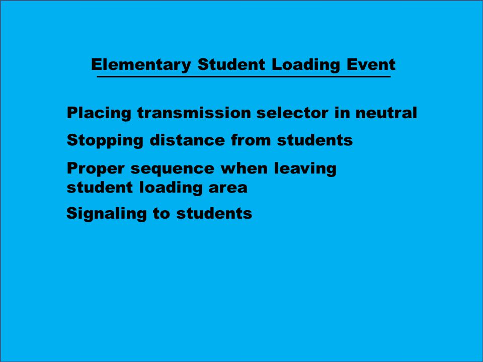 Placing transmission selector in neutral Stopping distance from students Proper sequence when leaving student loading area Signaling to students Elementary Student Loading Event