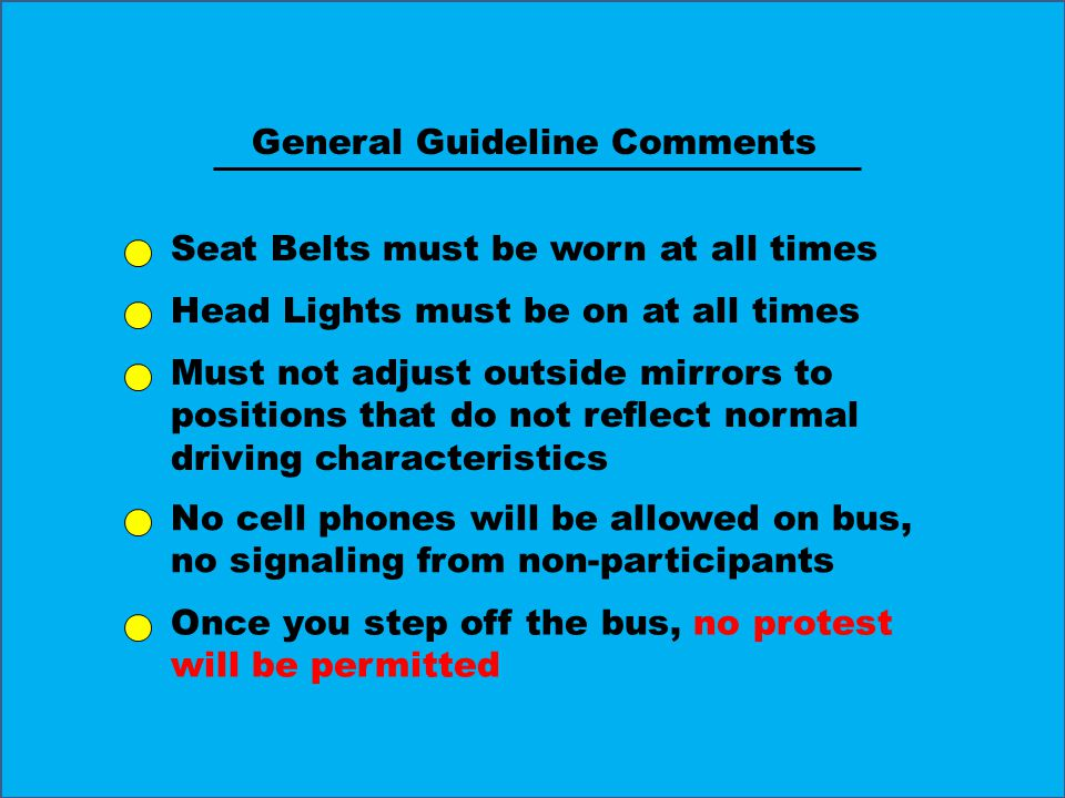 General Guideline Comments Seat Belts must be worn at all times Head Lights must be on at all times Must not adjust outside mirrors to positions that do not reflect normal driving characteristics No cell phones will be allowed on bus, no signaling from non-participants Once you step off the bus, no protest will be permitted