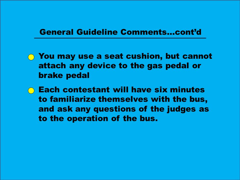 General Guideline Comments…cont'd You may use a seat cushion, but cannot attach any device to the gas pedal or brake pedal Each contestant will have six minutes to familiarize themselves with the bus, and ask any questions of the judges as to the operation of the bus.