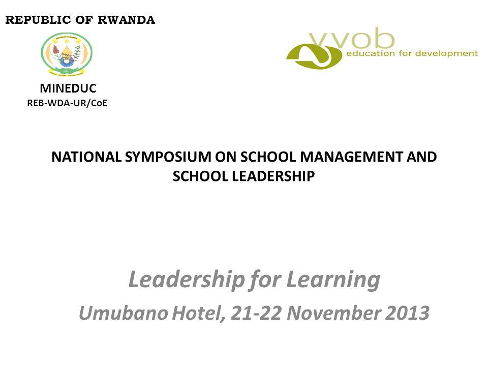 NATIONAL SYMPOSIUM ON SCHOOL MANAGEMENT AND SCHOOL LEADERSHIP Leadership for Learning Umubano Hotel, 21-22 November 2013 REPUBLIC OF RWANDA MINEDUC RE